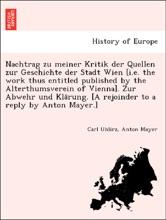 Nachtrag zu meiner Kritik der Quellen zur Geschichte der Stadt Wien [i.e. the work thus entitled published by the Alterthumsverein of Vienna]. Zur Abwehr und Klärung. [A rejoinder to a reply by Anton Mayer.]
