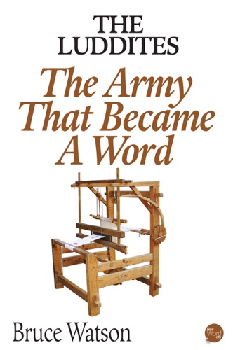 Bruce Watson - The Luddites: The Army That Became A Word