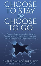 Choose To Stay Or Choose To Go - The Unedited, Unscrubbed Truth About What It Really Takes To Excel And Break Through The Glass Ceiling