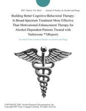 Building Better Cognitive-Behavioral Therapy: Is Broad-Spectrum Treatment More Effective Than Motivational-Enhancement Therapy for Alcohol-Dependent Patients Treated with Naltrexone *?(Report)