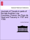 Journals Of Travels In Parts Of The Late Austrian Low Countries France The Pays De Vaud And Tuscany In 1787 And 1789