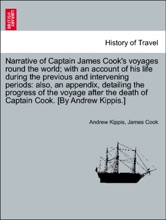 Narrative of Captain James Cook's voyages round the world; with an account of his life during the previous and intervening periods: also, an appendix, detailing the progress of the voyage after the death of Captain Cook. [By Andrew Kippis.]