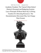 Academic Freedom: The Typical Urban School District's Personnel and Budgeting Systems Leave Principals Without Much Say in Hiring Teachers Or Allocating Resources. The Decentralization Movement May Just Change That (Forum)