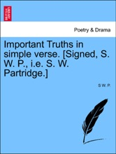 Important Truths In Simple Verse. [Signed, S. W. P., I.e. S. W. Partridge.]