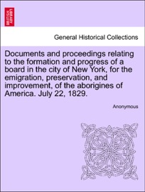 Documents And Proceedings Relating To The Formation And Progress Of A Board In The City Of New York For The Emigration Preservation And Improvement Of The Aborigines Of America July 22 1829