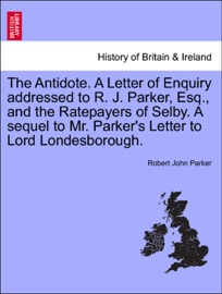THE ANTIDOTE. A LETTER OF ENQUIRY ADDRESSED TO R. J. PARKER, ESQ., AND THE RATEPAYERS OF SELBY. A SEQUEL TO MR. PARKERS LETTER TO LORD LONDESBOROUGH.