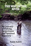 The Way Of The River My Journey Of Fishing Forgiveness And Spiritual Recovery