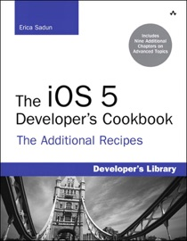 The iOS 5 Developer's Cookbook: The Additional Recipes: Additional Recipes Found Only in the Expanded Electronic Edition - Erica Sadun