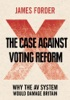 The Case Against Voting Reform