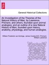 An Investigation of the Theories of the Natural History of Man, by Lawrence, Prichard, and others, founded upon animal analogies: and an outline of a new Natural History of Man, founded upon history, anatomy, physiology, and human analogies.