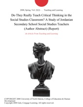 Do They Really Teach Critical Thinking in the Social Studies Classroom? A Study of Jordanian Secondary School Social Studies Teachers (Author Abstract) (Report)