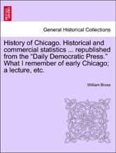 """History of Chicago. Historical and commercial statistics ... republished from the """"Daily Democratic Press."""" What I remember of early Chicago; a lecture, etc."""