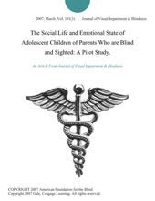 The Social Life And Emotional State Of Adolescent Children Of Parents Who Are Blind And Sighted: A Pilot Study.