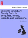 Sketches In Carbery County Cork Its Antiquities History Legends And Topography