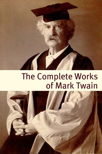 Mark Twain - The Complete Works of Mark Twain (With commentary, Mark Twain Biography, and Plot Summaries)
