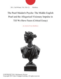 THE PEARL MAIDENS PSYCHE: THE MIDDLE ENGLISH PEARL AND THE ALLEGORICAL-VISIONARY IMPULSE IN TILL WE HAVE FACES (CRITICAL ESSAY)