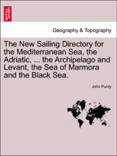 The New Sailing Directory for the Mediterranean Sea, the Adriatic, ... the Archipelago and Levant, the Sea of Marmora and the Black Sea.