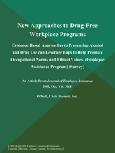 New Approaches to Drug-Free Workplace Programs: Evidence-Based Approaches to Preventing Alcohol and Drug Use can Leverage Eaps to Help Promote Occupational Norms and Ethical Values (Employee Assistance Program) (Survey)