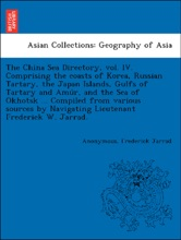 The China Sea Directory, vol. IV. Comprising the coasts of Korea, Russian Tartary, the Japan Islands, Gulfs of Tartary and Amúr, and the Sea of Okhotsk ... Compiled from various sources by Navigating Lieutenant Frederick W. Jarrad.