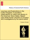 Journeys And Explorations In The Cotton Kingdom A Travellers Observations On Cotton And Slavery In The American Slave States Based Upon Three Former Volumes Of Journeys And Investigations By The Same Author Vol I