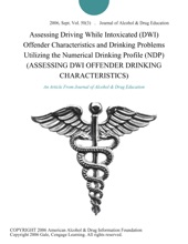 Assessing Driving While Intoxicated (DWI) Offender Characteristics and Drinking Problems Utilizing the Numerical Drinking Profile (NDP) (ASSESSING DWI OFFENDER DRINKING CHARACTERISTICS)
