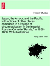 """Japan, the Amoor, and the Pacific; with notices of other places comprised in a voyage of circumnavigation in the Imperial Russian Corvette """"Rynda,"""" in 1858-1860. With illustrations."""