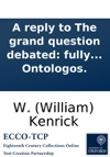 A Reply To The Grand Question Debated Fully Proving That The Soul Of Man Is And Must Be Immortal  By Ontologos