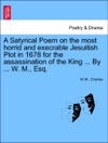 A Satyrical Poem On The Most Horrid And Execrable Jesuitish Plot In 1678 For The Assassination Of The King  By  W M Esq