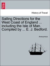 Sailing Directions For The West Coast Of England ... Including The Isle Of Man. Compiled By ... E. J. Bedford. Second Edition