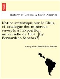 Notice Statistique Sur Le Chili Et Catalogue Des Mine Raux Envoye S A L Exposition Universelle De 1867 By Bernardino Sanchez