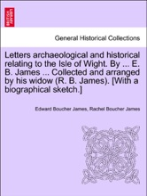 Letters archaeological and historical relating to the Isle of Wight. By ... E. B. James ... Collected and arranged by his widow (R. B. James). [With a biographical sketch.] Volume I