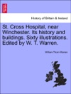 St Cross Hospital Near Winchester Its History And Buildings Sixty Illustrations Edited By W T Warren