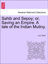 Sahib And Sepoy Or Saving An Empire A Tale Of The Indian Mutiny