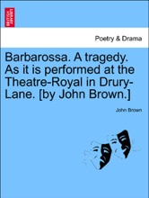 Barbarossa. A Tragedy. As It Is Performed At The Theatre-Royal In Drury-Lane. [by John Brown.]