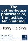 The Coffee-house Politician Or The Justice Caught In His Own Trap A Comedy As It Is Acted At The Theatre-Royal In Lincolns-Inn Fields Written By Mr Fielding