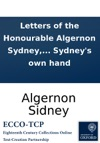 Letters Of The Honourable Algernon Sydney To The Honourable Henry Savile Ambassador In France In The Year 1679 C Now First Printed From The Originals In Mr Sydneys Own Hand