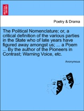 The Political Nomenclature; or, a critical definition of the various parties in the State who of late years have figured away amongst us; ... a Poem ... By the author of the Pioneers in Contrast; Warning Voice, etc.