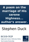 A Poem On The Marriage Of His Serene Highness The Prince Of Orange With Ann Princess-Royal Of Great Britain By Stephen Duck To Which Are Added Verses To The Author By A Divine With The Authors Answer
