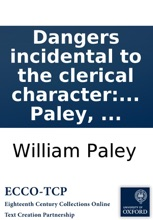 Dangers Incidental to the Clerical Character: Stated, In a Sermon, Preached Before the University of Cambridge, At Great St. Mary's Church, On Sunday July 5th, Being Commencement Sunday, By William Paley, ...