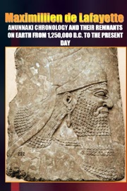 ANUNNAKI CHRONOLOGY AND THEIR REMNANTS ON EARTH FROM 1,250,000 B.C. TO THE PRESENT DAY