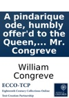A Pindarique Ode Humbly Offerd To The Queen On The Victorious Progress Of Her Majestys Arms Under The Conduct Of The Duke Of Marlborough To Which Is Prefixd A Discourse On The Pindarique Ode By Mr Congreve