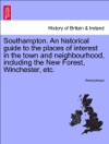 Southampton An Historical Guide To The Places Of Interest In The Town And Neighbourhood Including The New Forest Winchester Etc