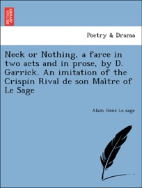 Neck Or Nothing A Farce In Two Acts And In Prose By D Garrick An Imitation Of The Crispin Rival De Son Mai Tre Of Le Sage