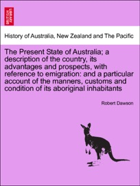 The Present State Of Australia A Description Of The Country Its Advantages And Prospects With Reference To Emigration And A Particular Account Of The Manners Customs And Condition Of Its Aboriginal Inhabitants Second Edition