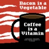 Bacon Is A Vegetable Coffee Is A Vitamin