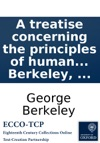 A Treatise Concerning The Principles Of Human Knowlege Part I Wherein The Chief Causes Of Error And Difficulty In The Sciences With The Grounds Of Scepticism Atheism And Irreligion Are Inquird Into By George Berkeley