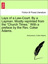 """Lays of a Law-Court. By a Layman. Mostly reprinted from the """"Church Times."""" With a preface by the Rev. Coker Adams."""