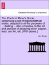 The Practical Miners Guide Comprising A Set Of Trigonometrical Tables Adapted To All The Purposes Of  Dialling  Also A Treatise On The Art And Practice Of Assaying Silver Copper Lead And Tin Etc With Plates