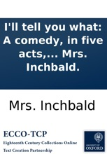 I'll Tell You What: A Comedy, In Five Acts, As It Is Performed At The Theatre Royal, Haymarket. By Mrs. Inchbald.