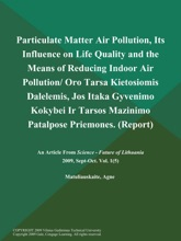 Particulate Matter Air Pollution, Its Influence On Life Quality And The Means Of Reducing Indoor Air Pollution/ Oro Tarsa Kietosiomis Dalelemis, Jos Itaka Gyvenimo Kokybei Ir Tarsos Mazinimo Patalpose Priemones (Report)